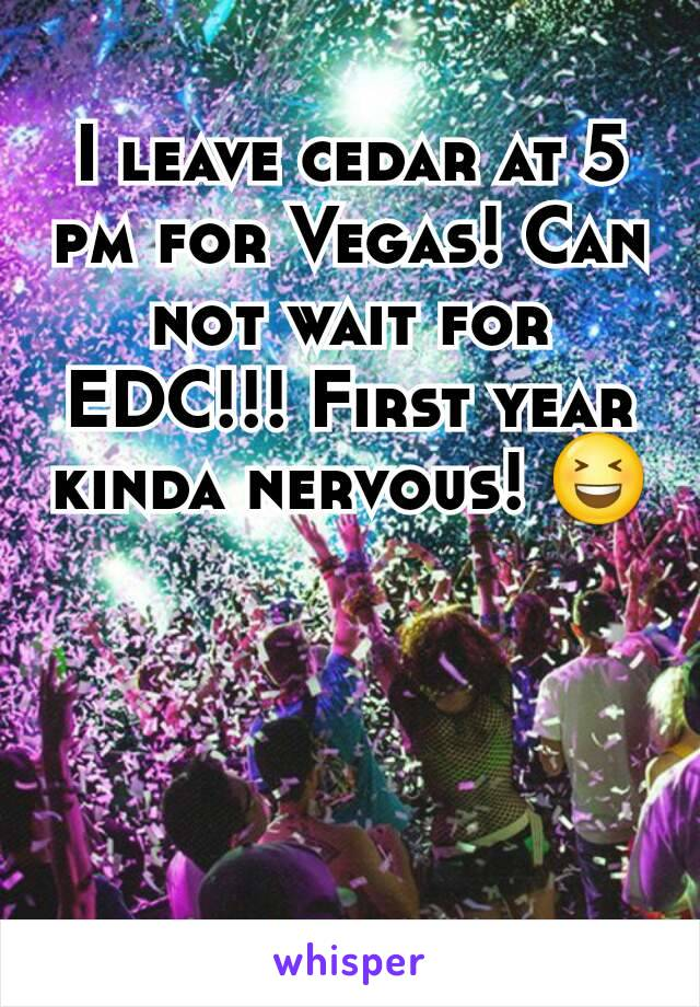 I leave cedar at 5 pm for Vegas! Can not wait for EDC!!! First year kinda nervous! 😆