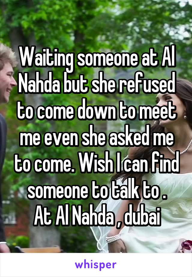 Waiting someone at Al Nahda but she refused to come down to meet me even she asked me to come. Wish I can find someone to talk to . At Al Nahda , dubai
