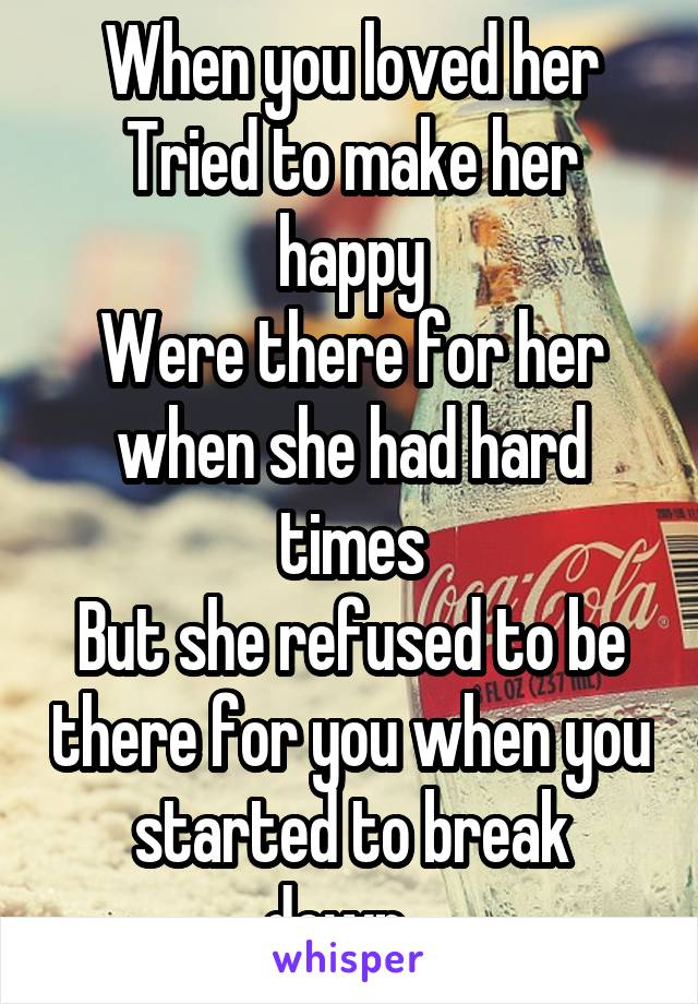 When you loved her Tried to make her happy Were there for her when she had hard times But she refused to be there for you when you started to break down...