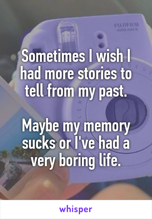 Sometimes I wish I had more stories to tell from my past.  Maybe my memory sucks or I've had a very boring life.
