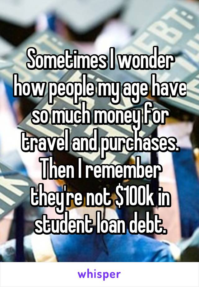 Sometimes I wonder how people my age have so much money for travel and purchases. Then I remember they're not $100k in student loan debt.