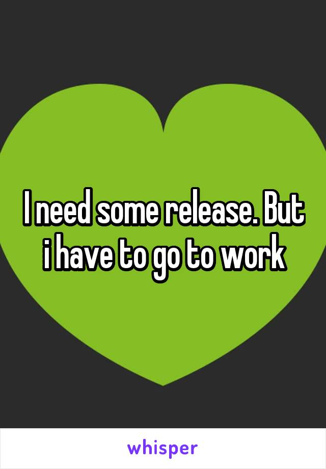 I need some release. But i have to go to work