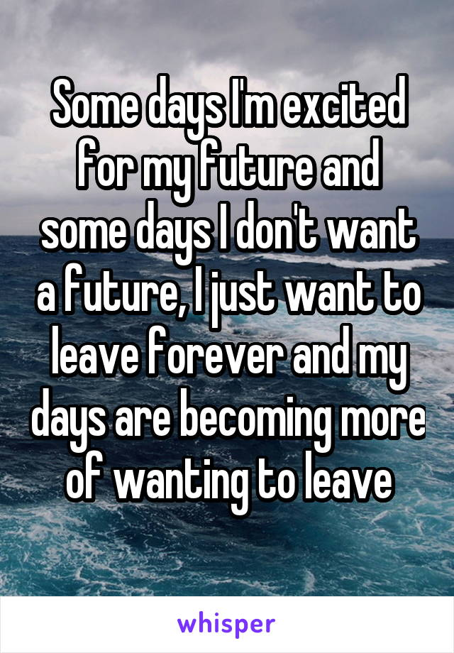 Some days I'm excited for my future and some days I don't want a future, I just want to leave forever and my days are becoming more of wanting to leave