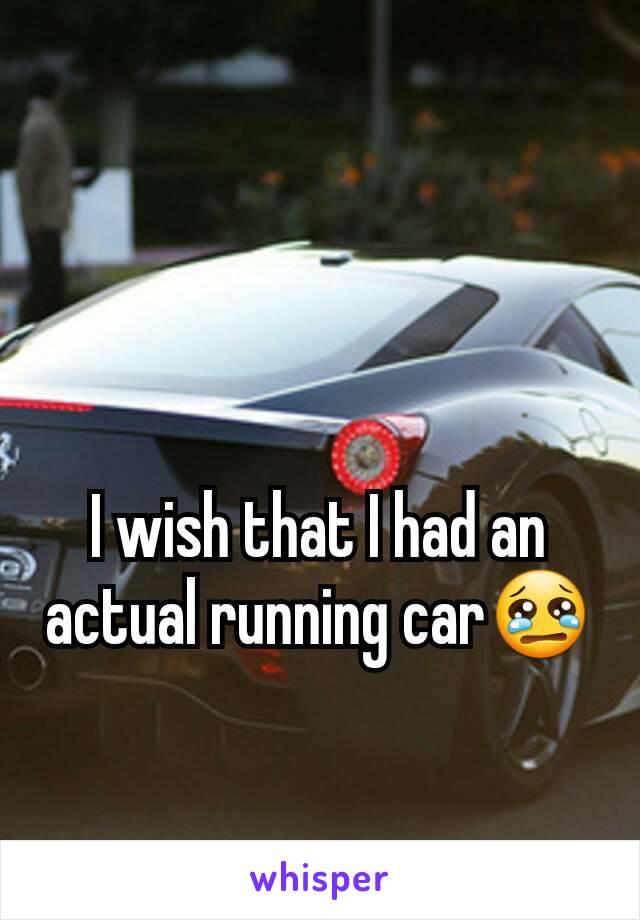 I wish that I had an actual running car😢