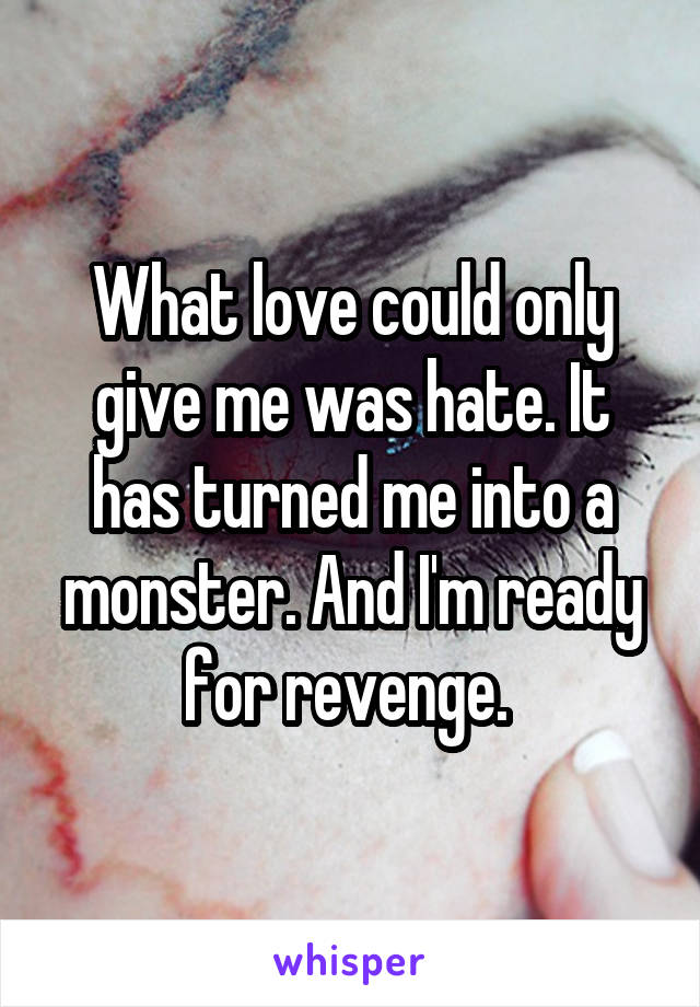 What love could only give me was hate. It has turned me into a monster. And I'm ready for revenge.