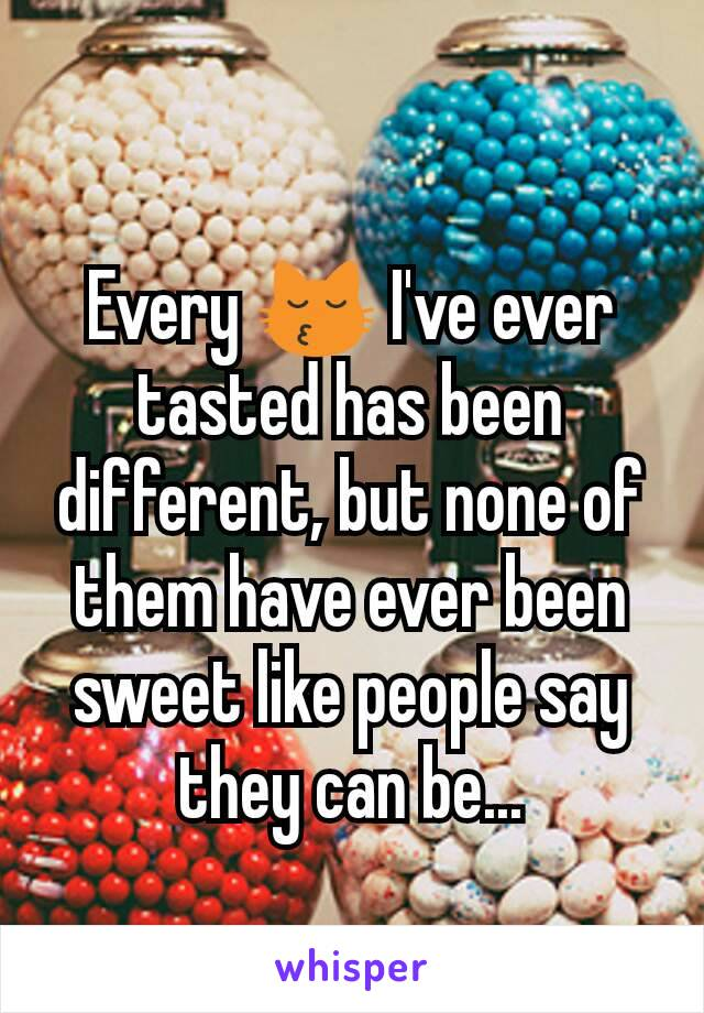 Every 😽 I've ever tasted has been different, but none of them have ever been sweet like people say they can be...