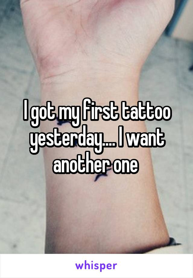 I got my first tattoo yesterday.... I want another one