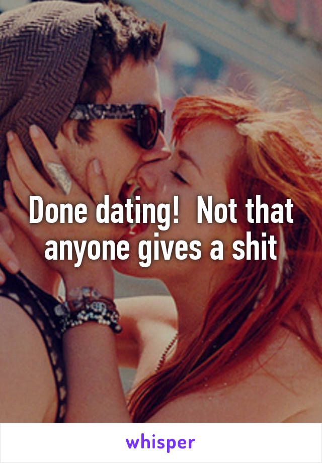 Done dating!  Not that anyone gives a shit