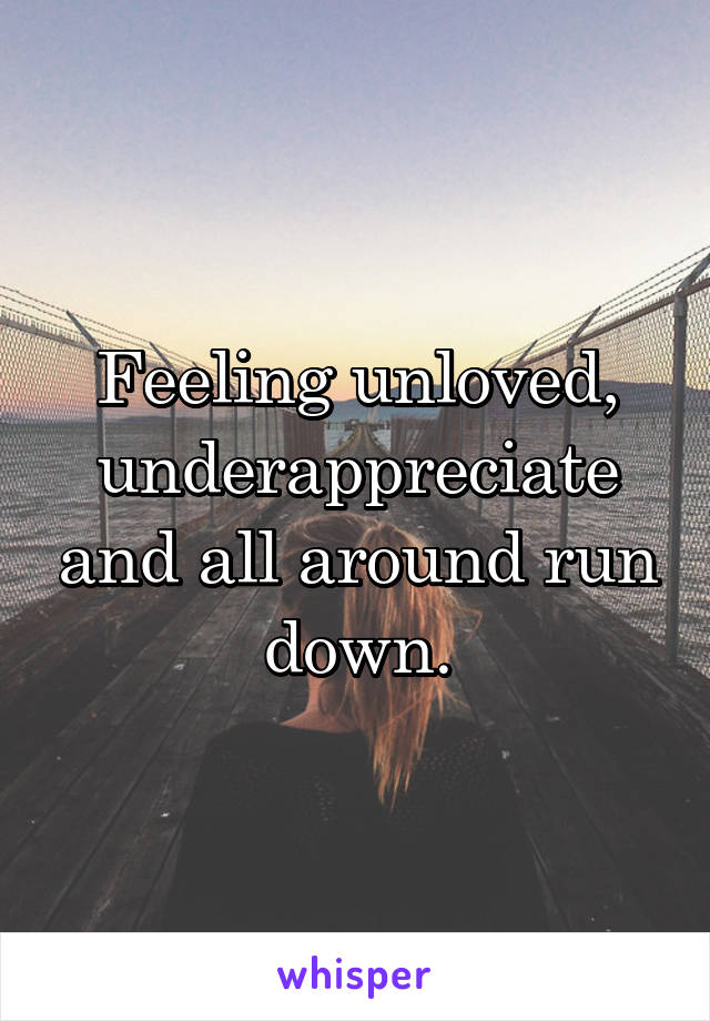 Feeling unloved, underappreciate and all around run down.