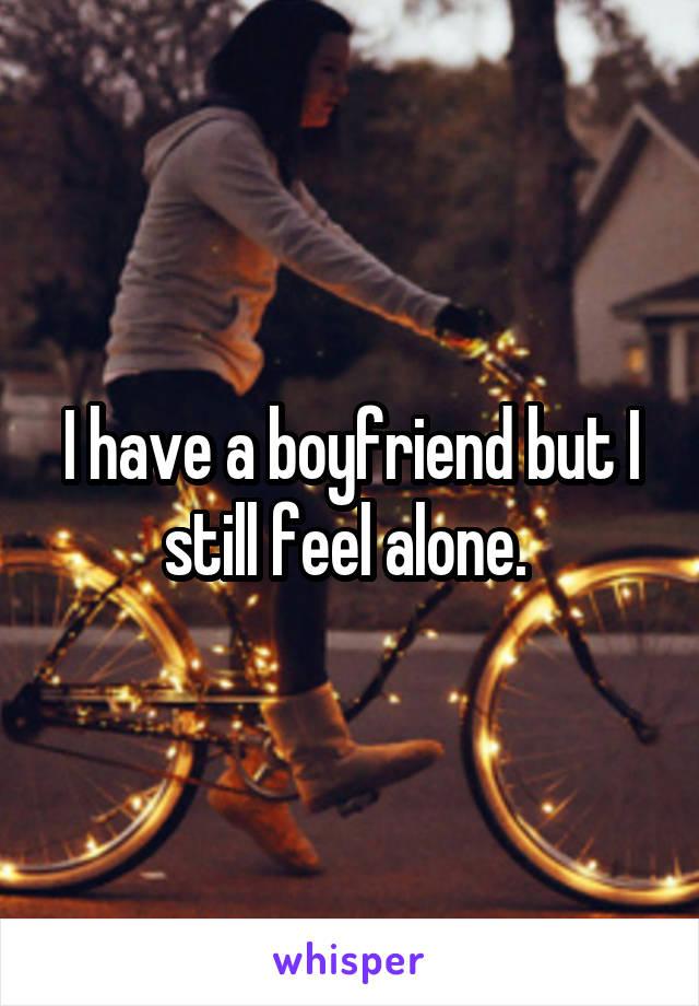 I have a boyfriend but I still feel alone.