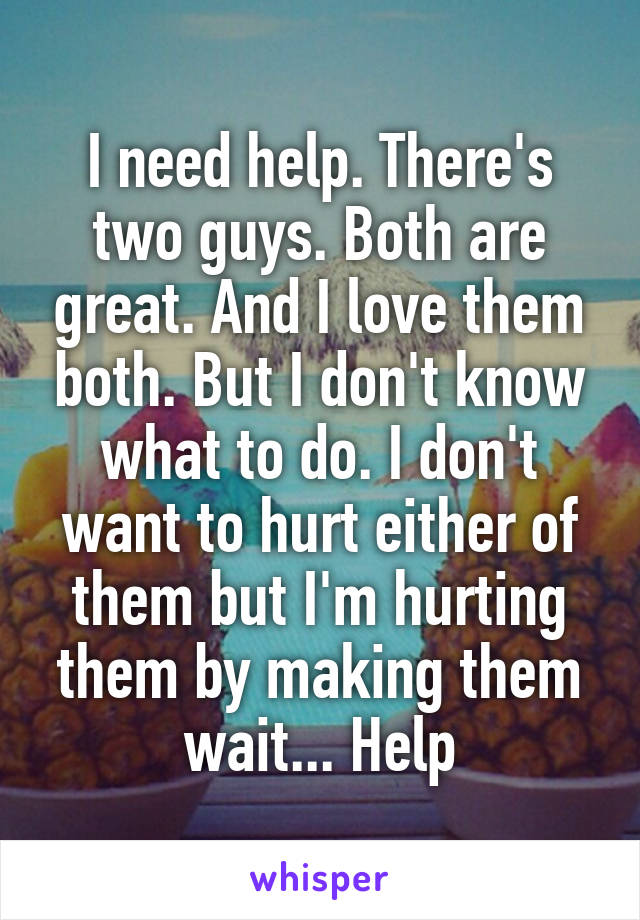 I need help. There's two guys. Both are great. And I love them both. But I don't know what to do. I don't want to hurt either of them but I'm hurting them by making them wait... Help