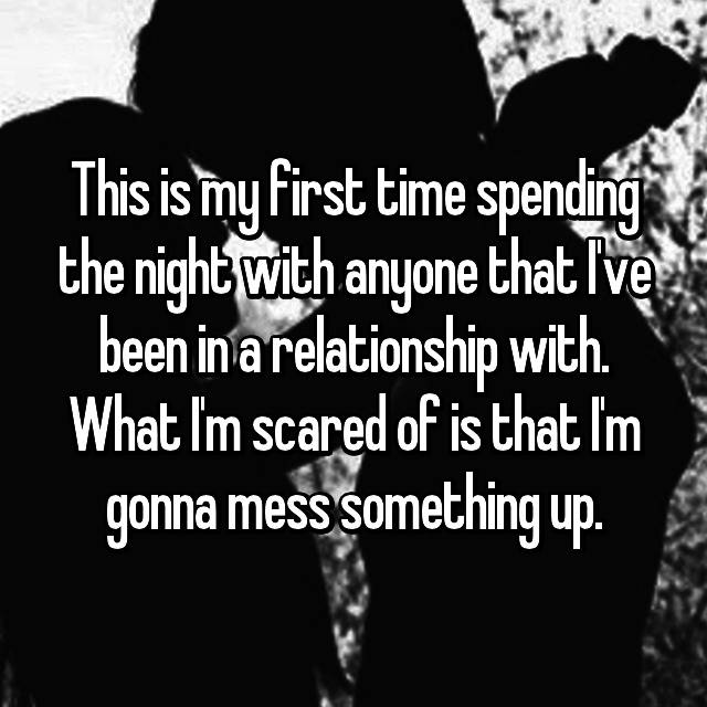 This is my first time spending the night with anyone that I've been in a relationship with. What I'm scared of is that I'm gonna mess something up.