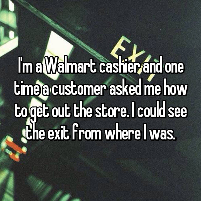 I'm a Walmart cashier and one time a customer asked me how to get out the store. I could see the exit from where I was.