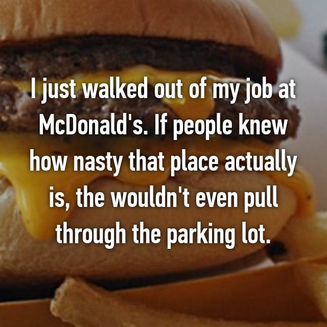 I just walked out of my job at McDonald's. If people knew how nasty that place actually is, the wouldn't even pull through the parking lot.