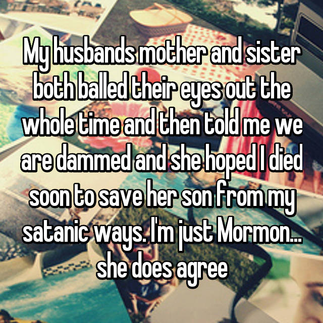 My husbands mother and sister both balled their eyes out the whole time and then told me we are dammed and she hoped I died soon to save her son from my satanic ways. I'm just Mormon... she does agree
