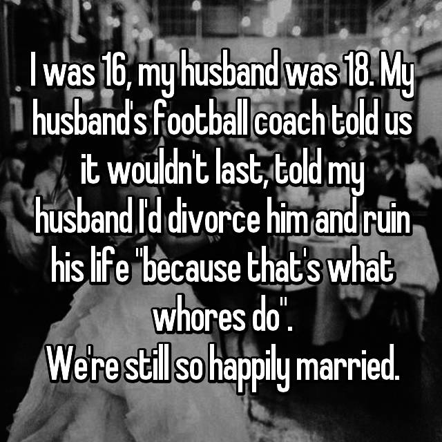 "I was 16, my husband was 18. My husband's football coach told us it wouldn't last, told my husband I'd divorce him and ruin his life ""because that's what whores do"". We're still so happily married."