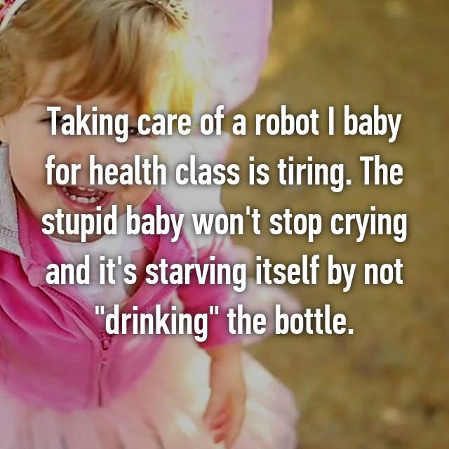"Taking care of a robot I baby for health class is tiring. The stupid baby won't stop crying and it's starving itself by not ""drinking"" the bottle. 😩😩😩"