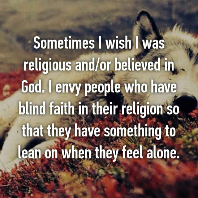 Sometimes I wish I was religious and/or believed in God. I envy people who have blind faith in their religion so that they have something to lean on when they feel alone.