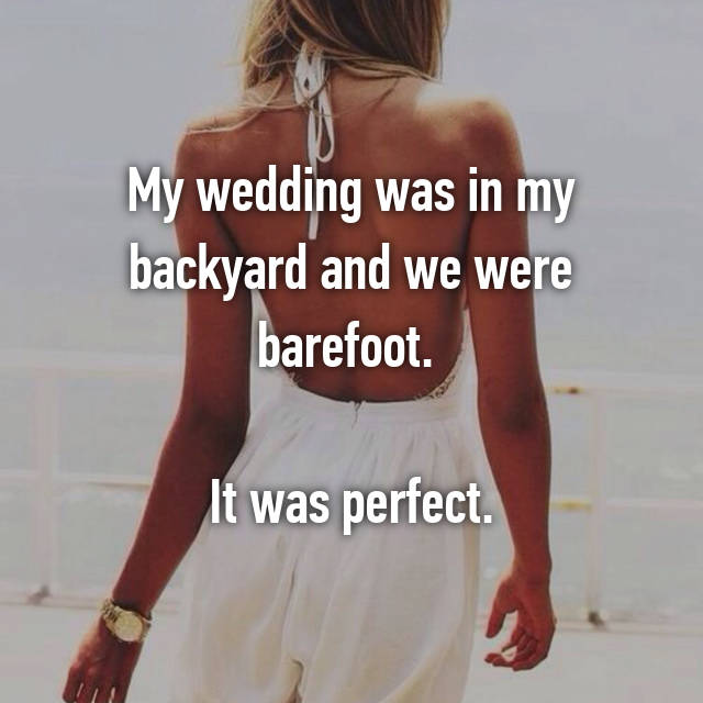 My wedding was in my backyard and we were barefoot.   It was perfect.