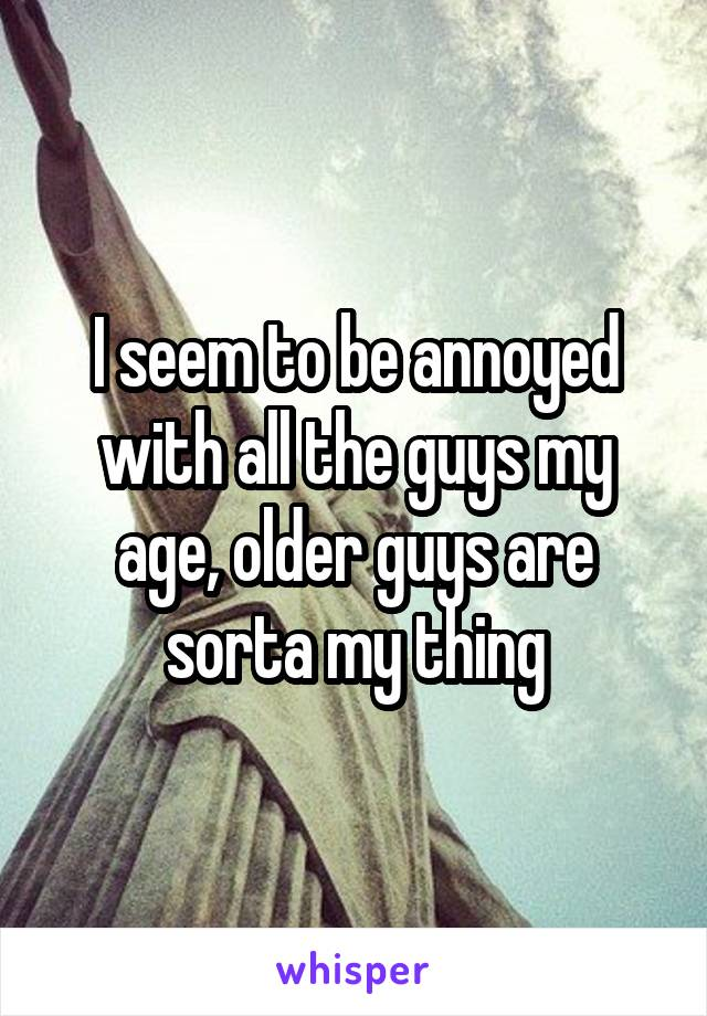 I seem to be annoyed with all the guys my age, older guys are sorta my thing