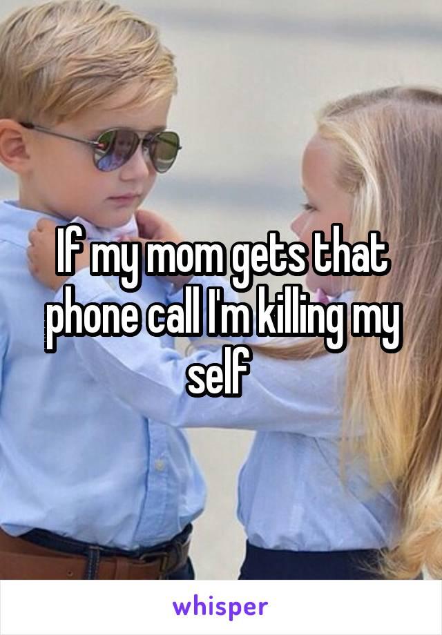 If my mom gets that phone call I'm killing my self