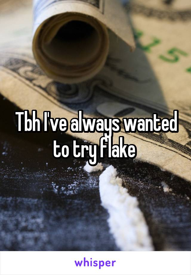 Tbh I've always wanted to try flake