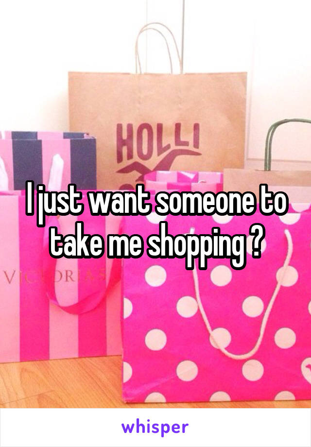 I just want someone to take me shopping 😭