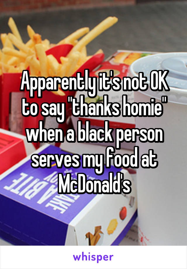 """Apparently it's not OK to say """"thanks homie"""" when a black person serves my food at McDonald's"""