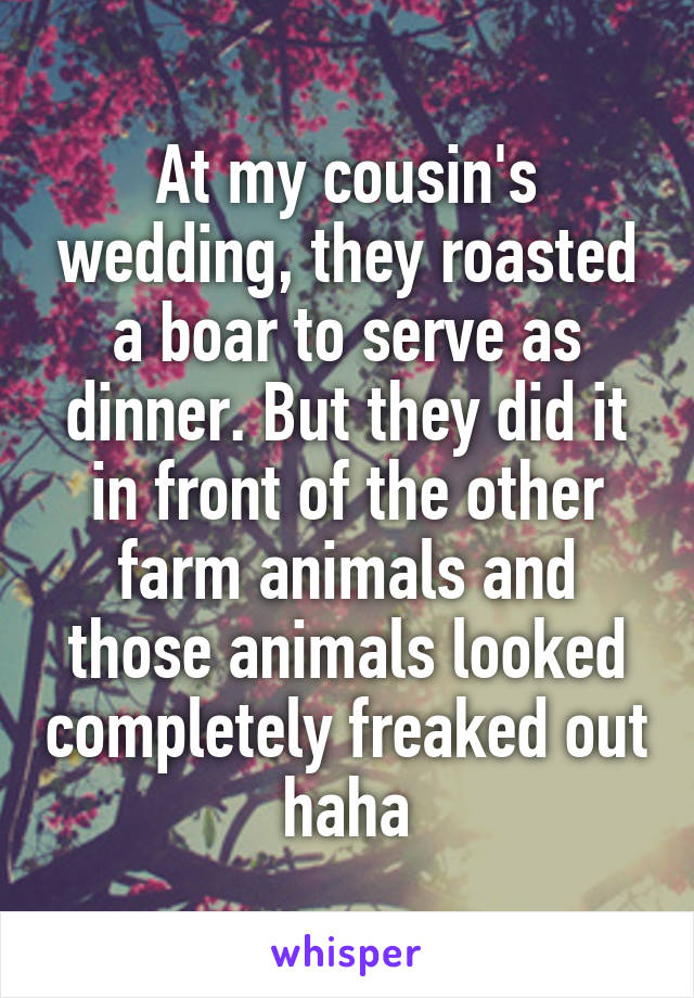 At my cousin's wedding, they roasted a boar to serve as dinner. But they did it in front of the other farm animals and those animals looked completely freaked out haha