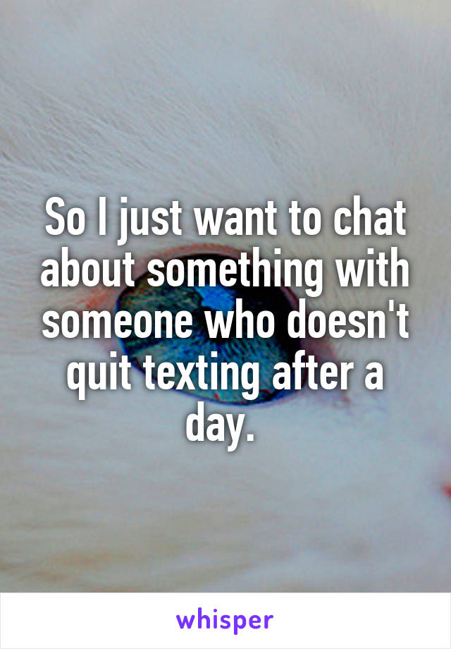 So I just want to chat about something with someone who doesn't quit texting after a day.