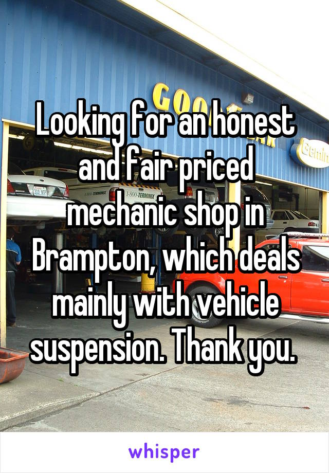 Looking for an honest and fair priced mechanic shop in Brampton, which deals mainly with vehicle suspension. Thank you.