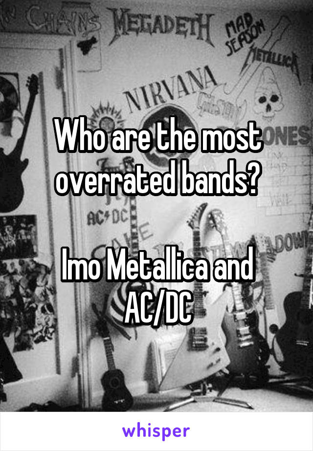 Who are the most overrated bands?  Imo Metallica and AC/DC