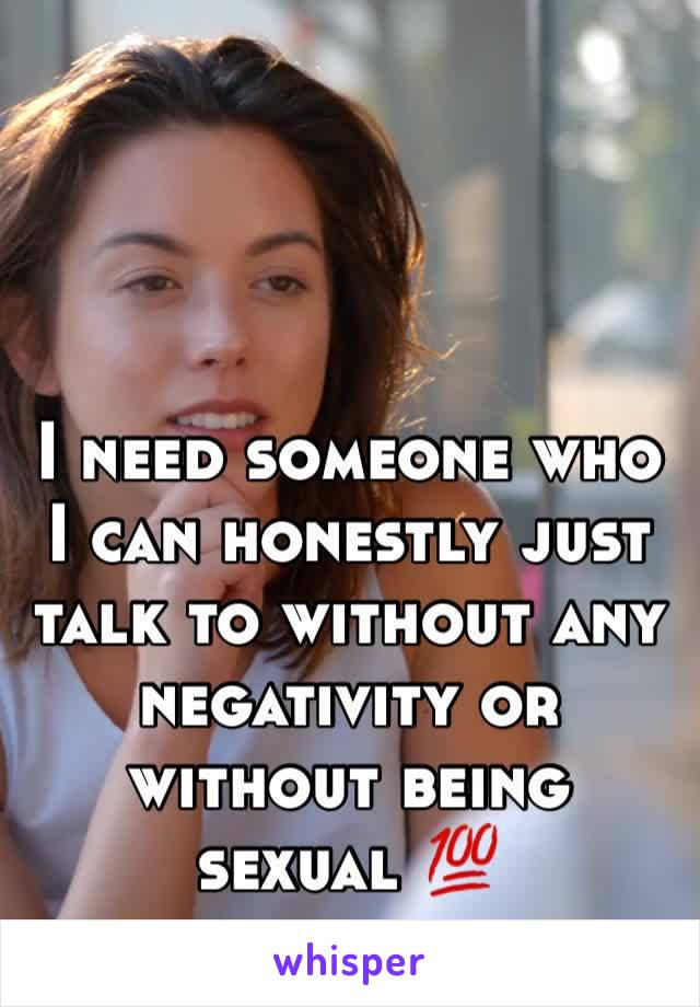 I need someone who I can honestly just talk to without any negativity or without being sexual 💯