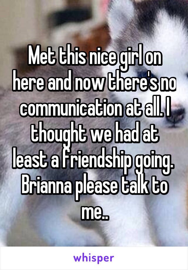 Met this nice girl on here and now there's no communication at all. I thought we had at least a friendship going.  Brianna please talk to me..