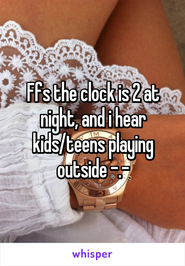 Ffs the clock is 2 at night, and i hear kids/teens playing outside -.-