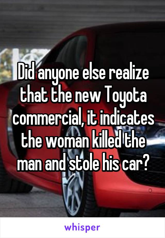 Did anyone else realize that the new Toyota commercial, it indicates the woman killed the man and stole his car?