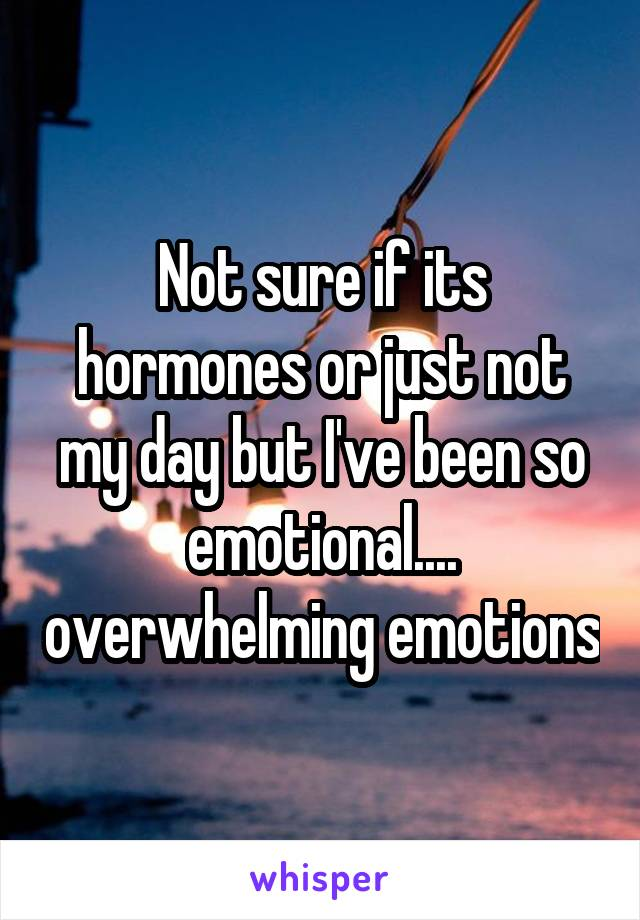 Not sure if its hormones or just not my day but I've been so emotional.... overwhelming emotions
