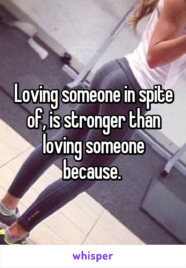 Loving someone in spite of, is stronger than loving someone because.