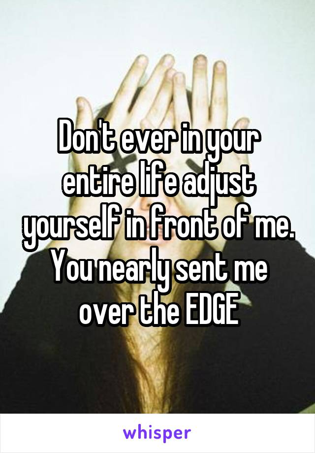 Don't ever in your entire life adjust yourself in front of me. You nearly sent me over the EDGE