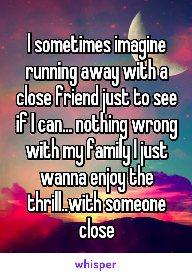 I sometimes imagine running away with a close friend just to see if I can... nothing wrong with my family I just wanna enjoy the thrill..with someone close