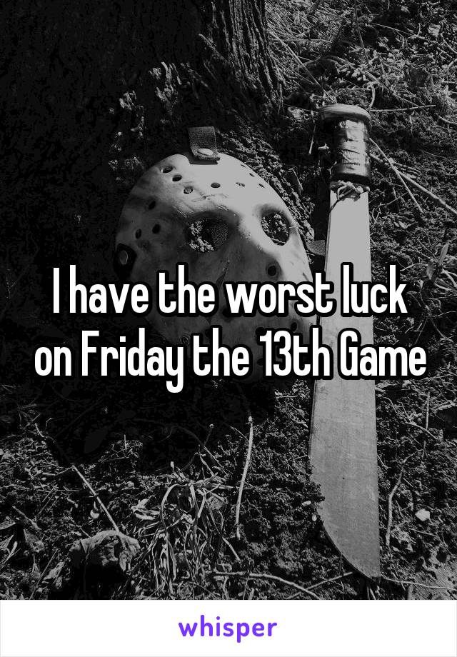 I have the worst luck on Friday the 13th Game