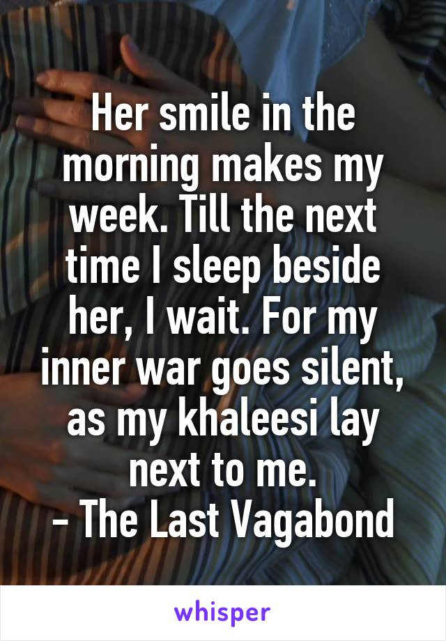 Her smile in the morning makes my week. Till the next time I sleep beside her, I wait. For my inner war goes silent, as my khaleesi lay next to me. - The Last Vagabond