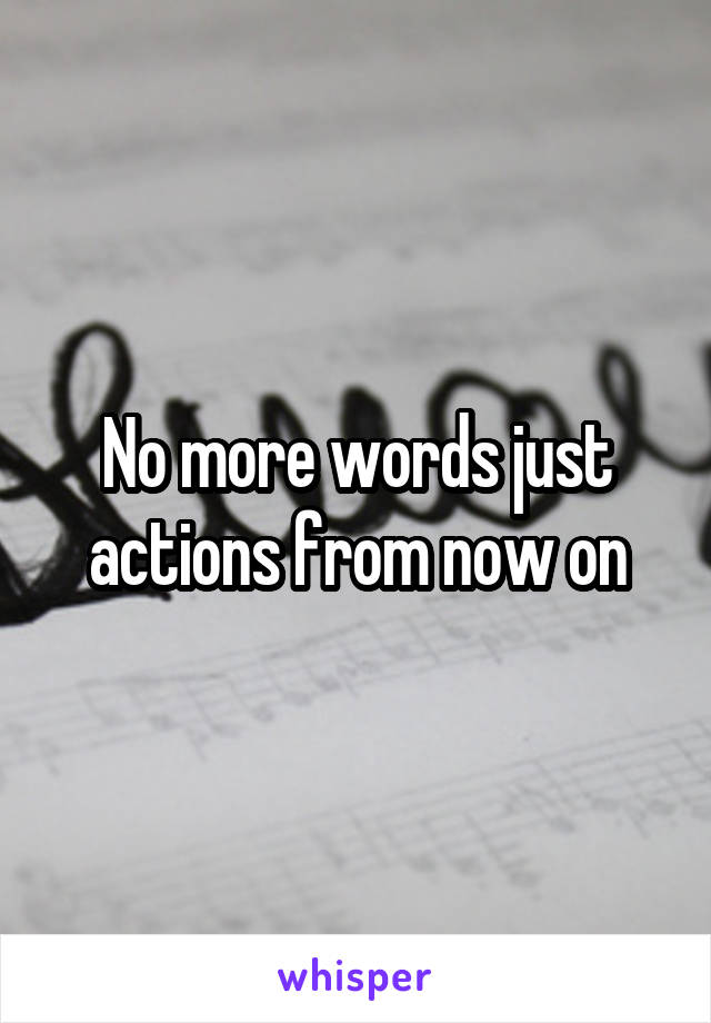 No more words just actions from now on