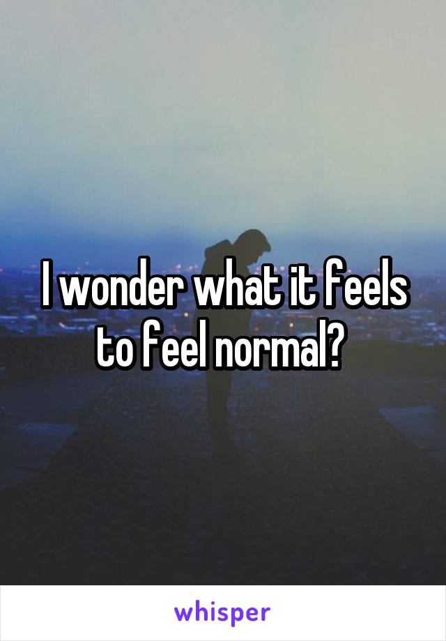 I wonder what it feels to feel normal?
