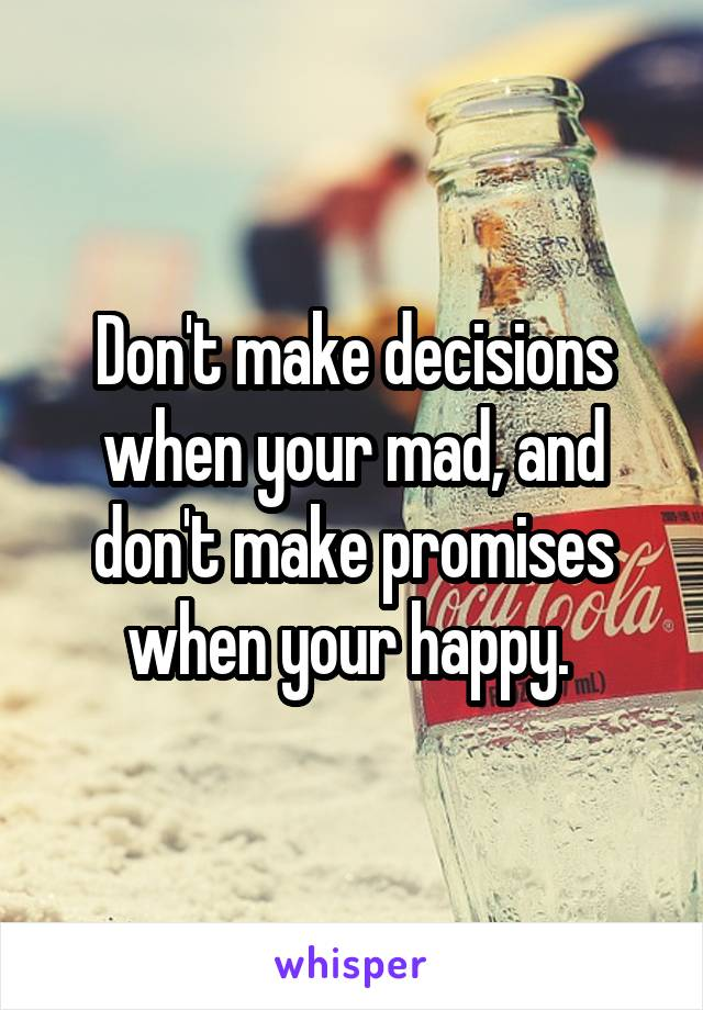 Don't make decisions when your mad, and don't make promises when your happy.