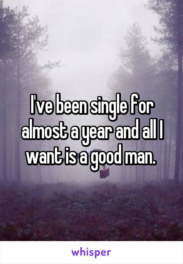 I've been single for almost a year and all I want is a good man.
