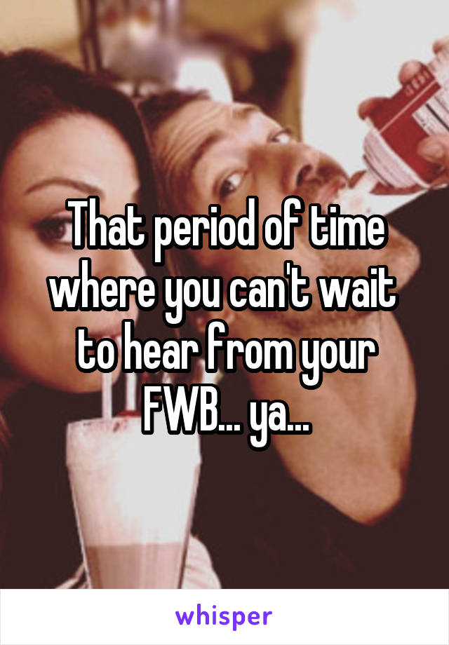 That period of time where you can't wait  to hear from your FWB... ya...
