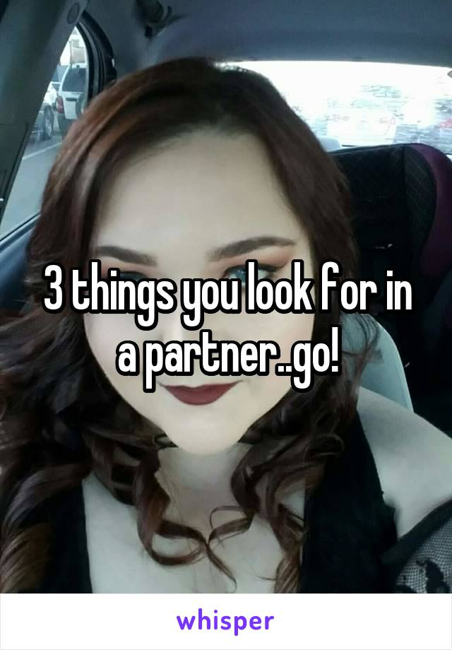 3 things you look for in a partner..go!
