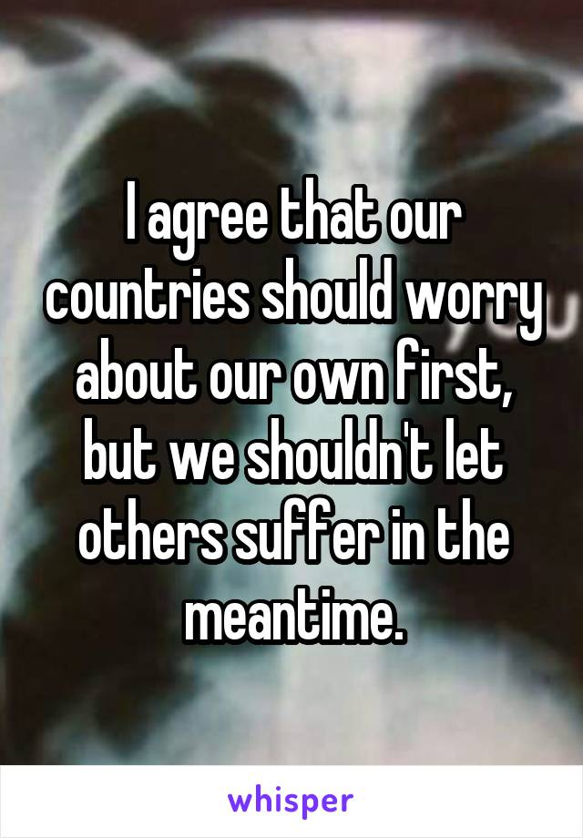 I agree that our countries should worry about our own first, but we shouldn't let others suffer in the meantime.