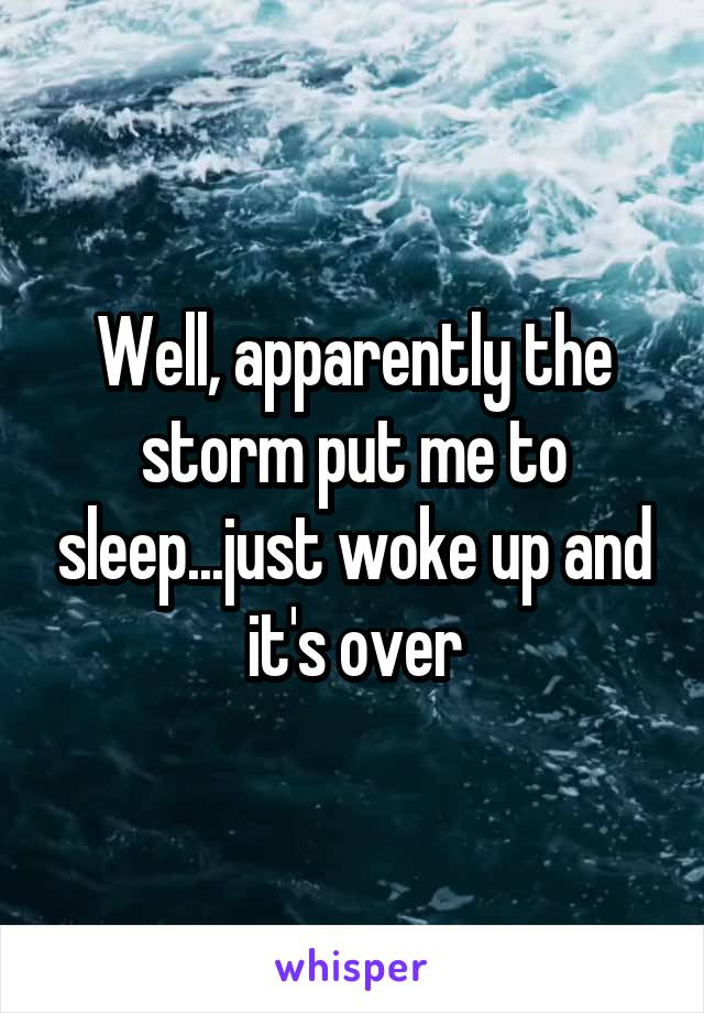 Well, apparently the storm put me to sleep...just woke up and it's over